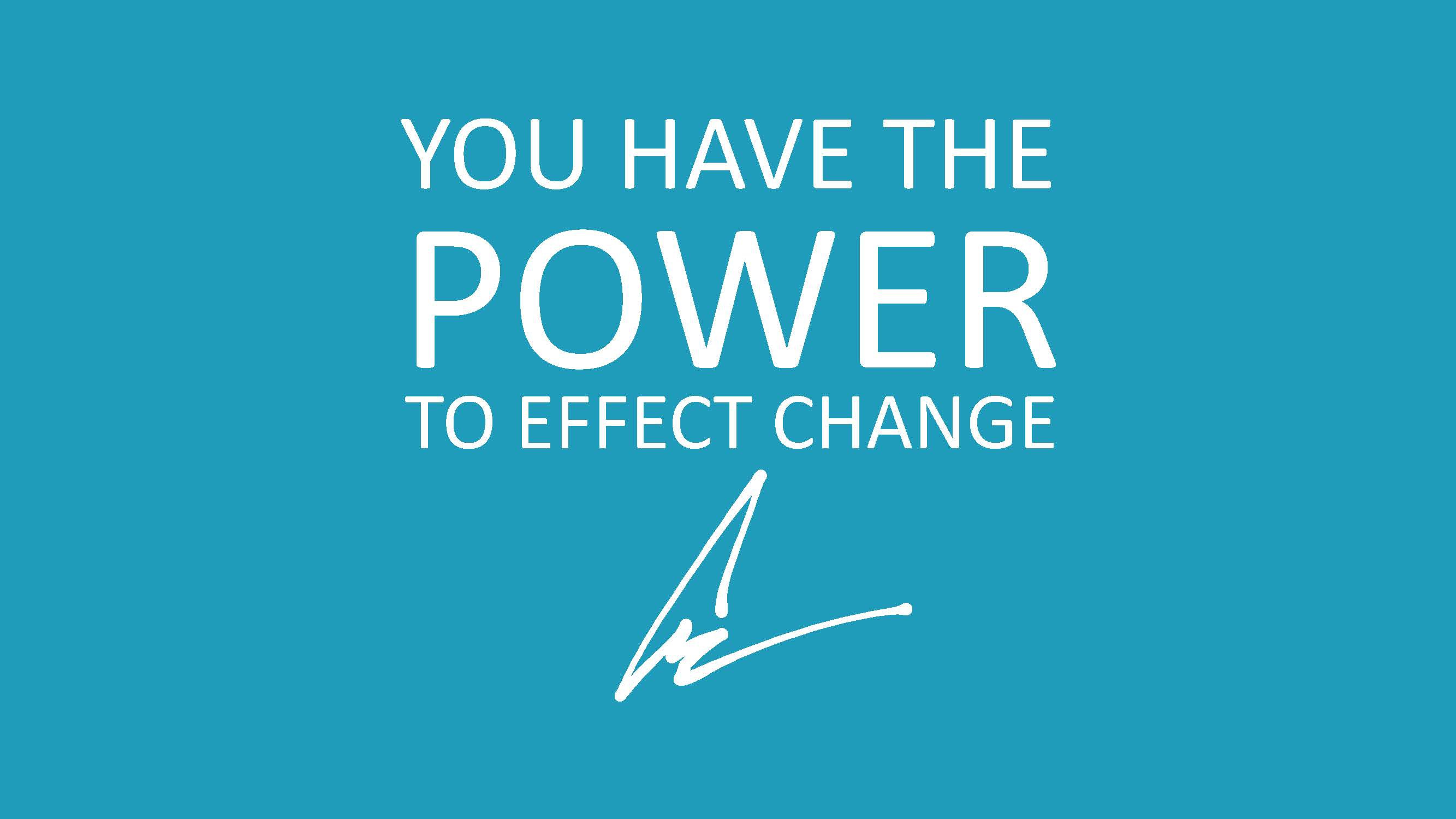 You have the power to effect change.