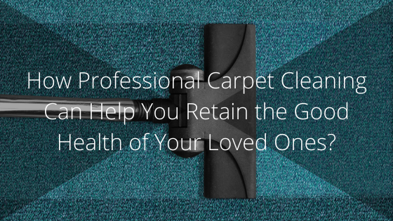 Professional Carpet Cleaning Can Help You Retain the Good Health