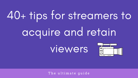 40+ tips for streamers to acquire and retain viewers
