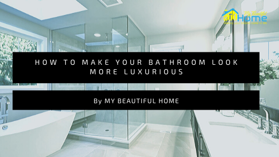 How To Make Your Bathroom Look More Luxurious My Beautiful Home Medium