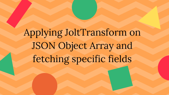 Applying JoltTransform on JSON Object Array and fetching