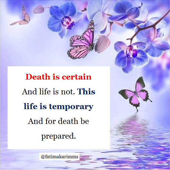 Death is certain And life is not  This life is temporary