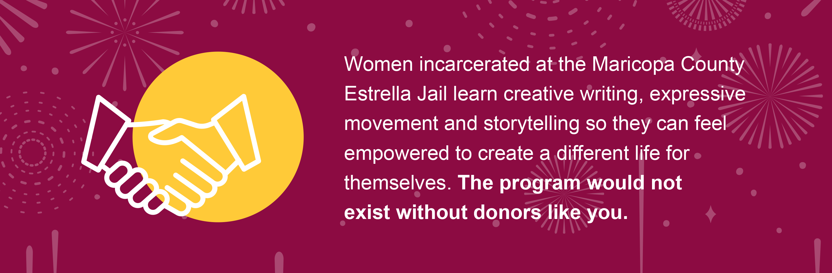Women incarcerated at the Maricopa County Estrella Jail learn creative writing, expressive movement and storytelling so they can feel empowered to create a different life for themselves. The program would not exist without donors like you.