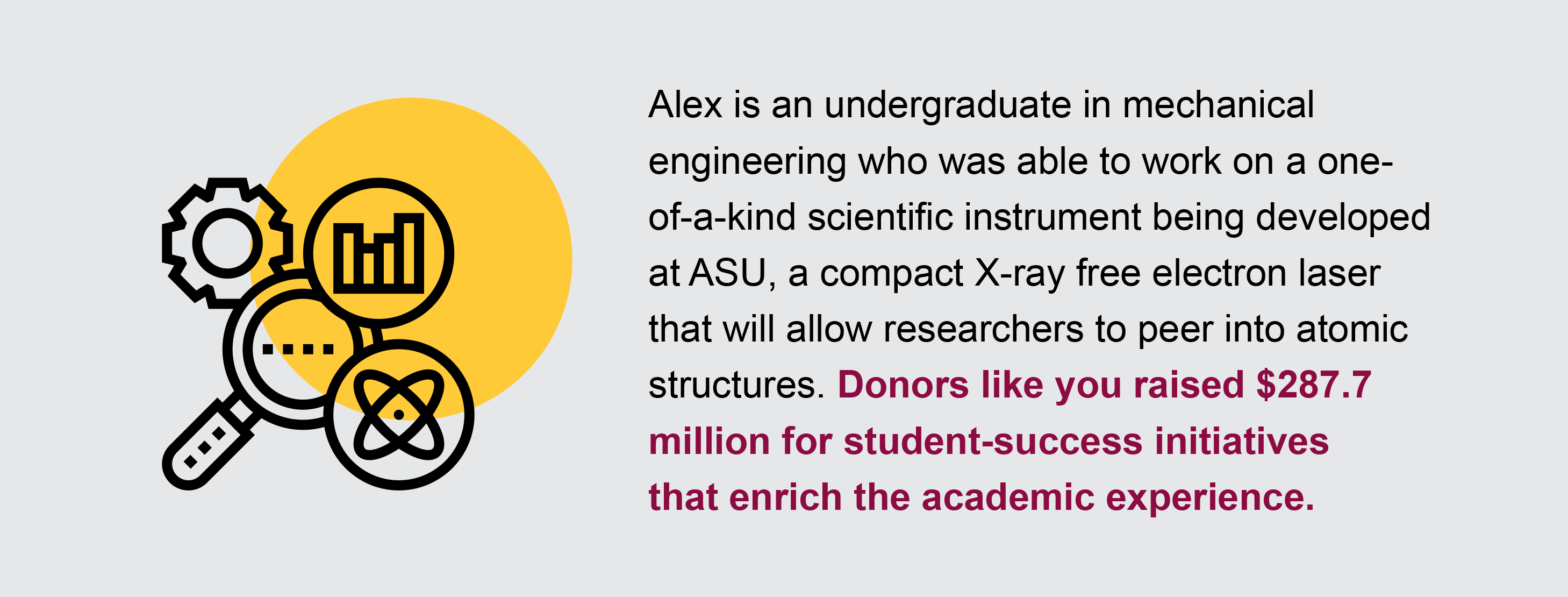 Alex is an undergraduate in mechanical engineering who was able to work on a one- of-a-kind scientific instrument being developed at ASU, a compact X-ray free electron laser that will allow researchers to peer into atomic structures. Donors like you raised $287.7 million for student-success initiatives that enrich the academic experience.
