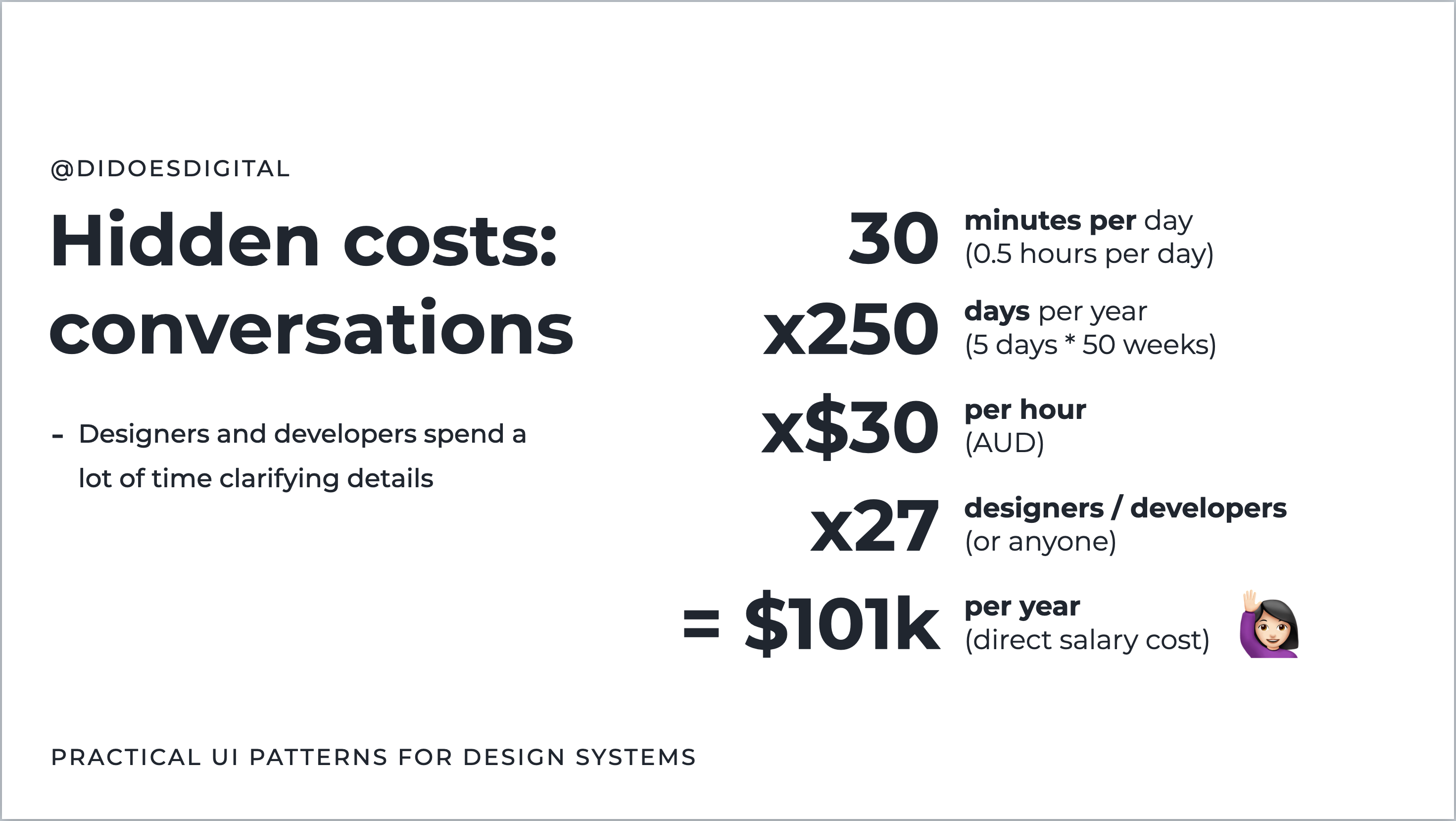 Hidden cost of conversation: 30 min per day * 250 days per year * $30 / hour * 27 designers & developers = $101,000 per year.