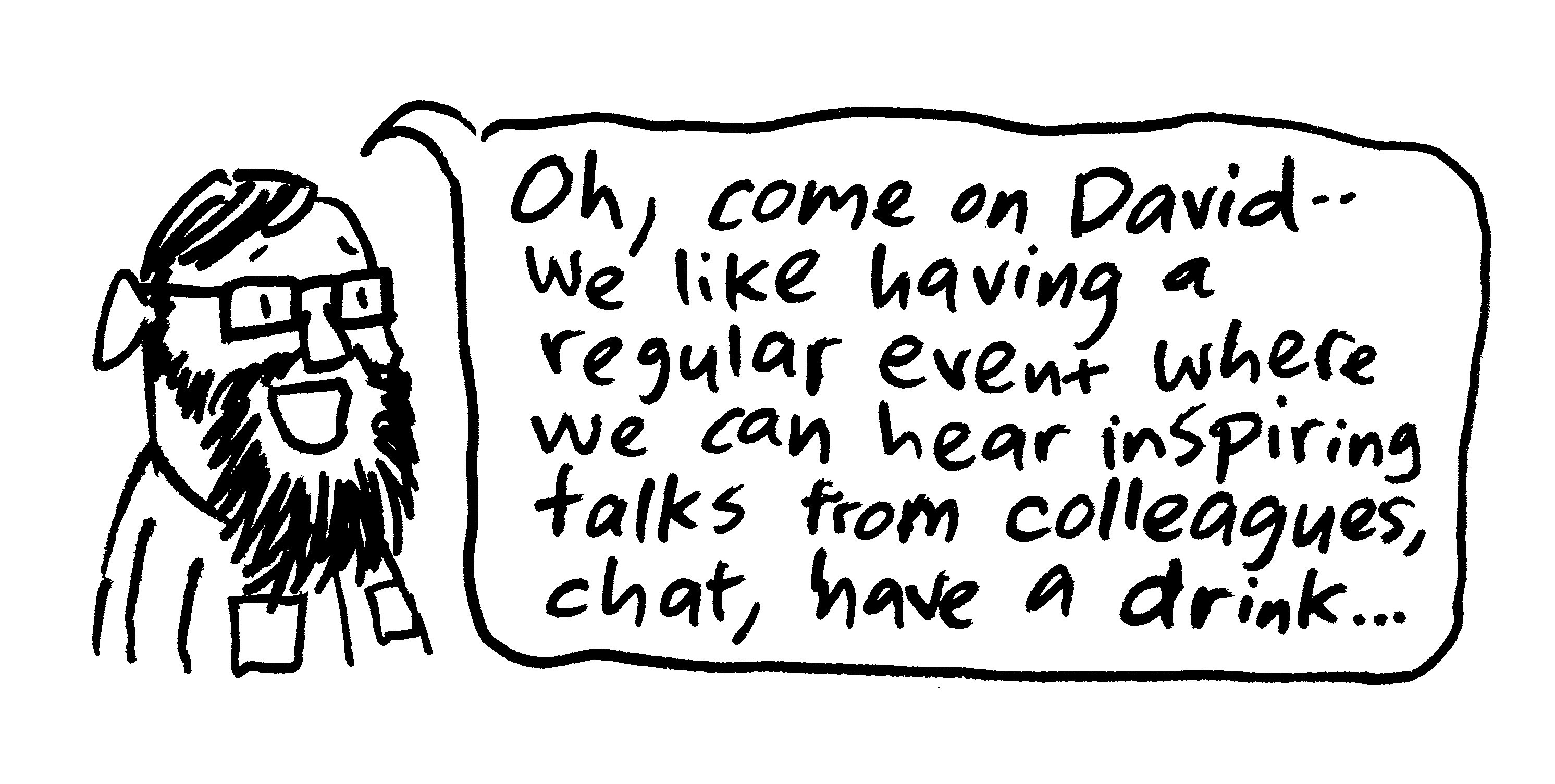 """""""Oh, come on, David—we like having a regular event where we can hear inspiring talks from colleagues, chat, have a drink…"""""""