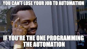 You can't Lose Your Job to Automation If you are the one Programming the Automation.