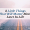 3 Little Things That Will Matter More Later In Life