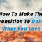 How To Make The Transition To Doing What You Love