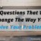 10 Questions That Will Change the Way You Solve Your Problems