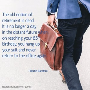 The old notion of retirement is dead. It is no longer a day in the distant future when, on reaching your 65th birthday, you hang up your suit and never return to the office again.—Martin Bamford