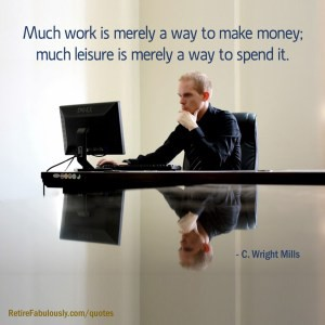 Much work is merely a way to make money; much leisure is merely a way to spend it.—C. Wright Mills