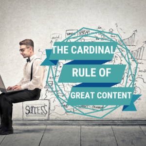 The One Cardinal Rule of Good Content Marketing
