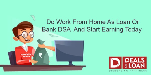 Do Work from Home as Loan or Bank DSA and Start Earning Today.