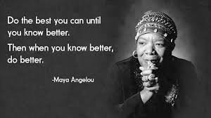 """Do the best you can until you know better. Then when you know better, do better."" — Maya Angelou"