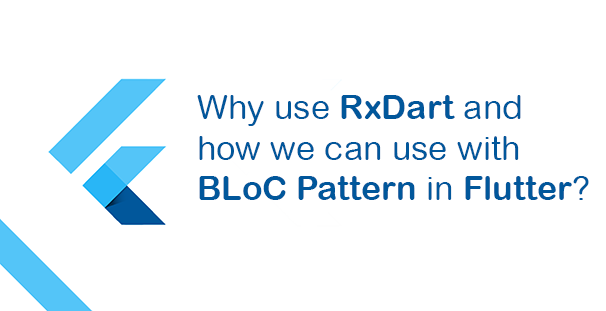 Why use RxDart and how we can use with BLoC Pattern in Flutter?