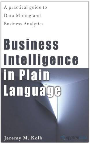 Business Intelligence in Plain Language: A practical guide to Data Mining and Business Analytics authored by Jeremy Kolb