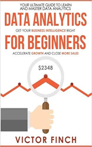 Data Analytics For Beginners: Your Ultimate Guide To Learn And Master Data Analysis. Get Your Business Intelligence Right—A