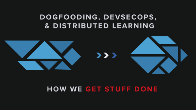 Dogfooding, DevSecOps, and Distributed Learning — How We Get Stuff Done