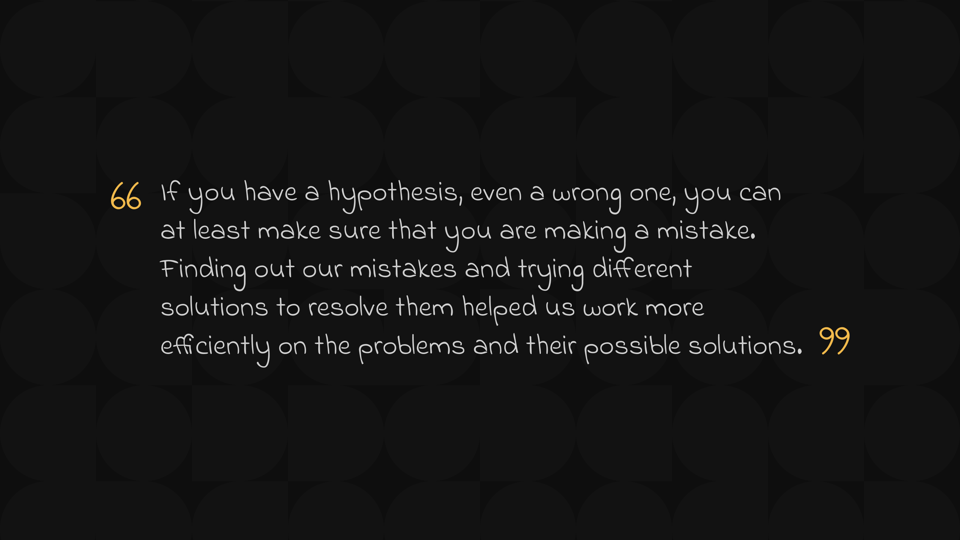 If you have a hypothesis, even a wrong one, you can at least make sure that you are making a mistake. Finding out our mistakes and trying different solutions to resolve them helped us work more efficiently on the problems and their possible solutions.
