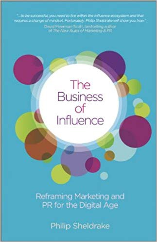 The Business of Influence: Reframing Marketing and PR for the Digital Age by Philip Sheldrake