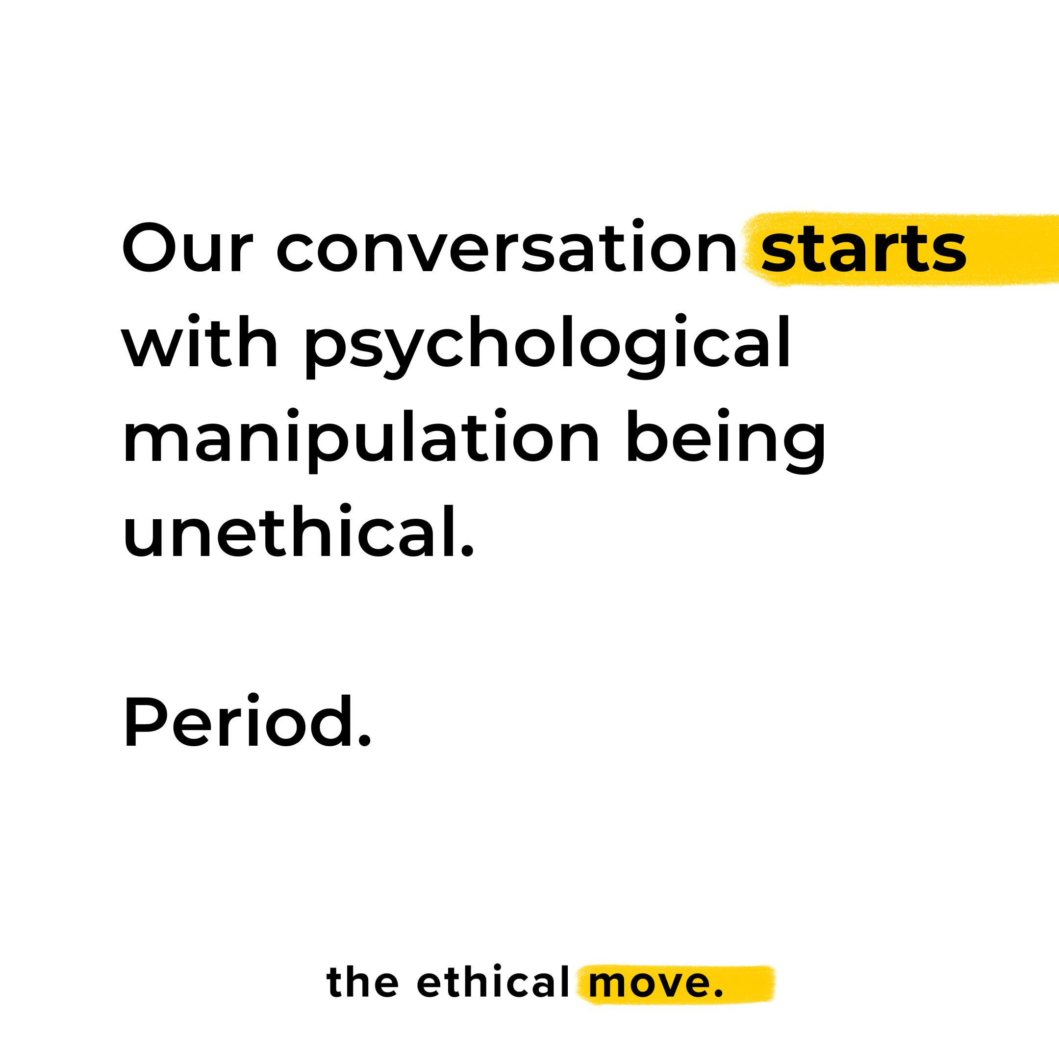 Our conversation starts with psychological manipulation being unethical. Period. the ethical move.