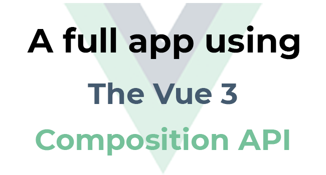 Developing a Full App Using The Vue 3 Composition API