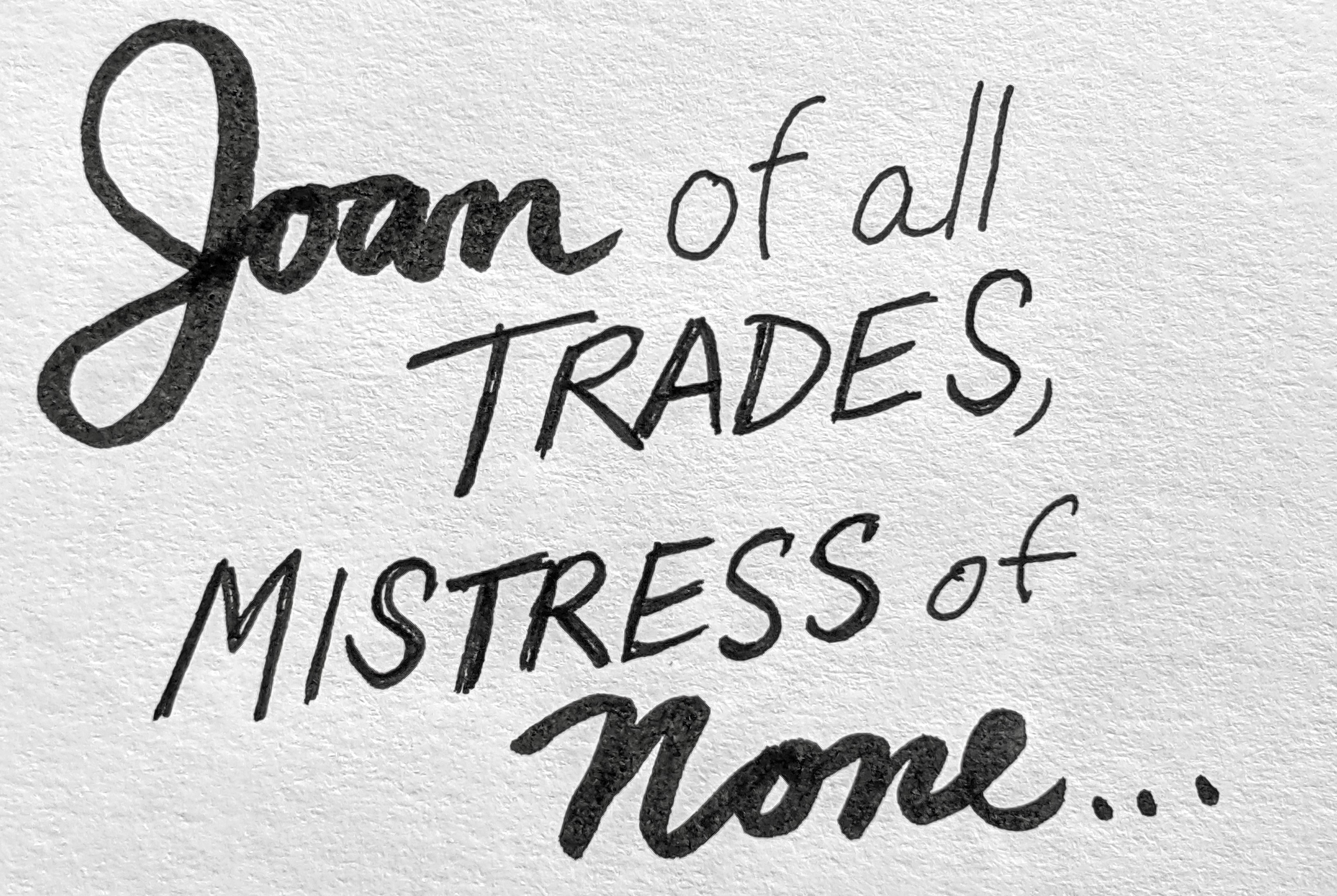 Joan of all Trades, Mistress of none.