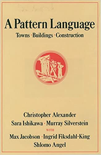 A Pattern Language: Towns, Buildings, Construction by Christopher Alexander, Sara Ishikawa, and Murray Silverstein