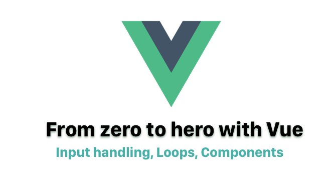 From zero to hero with Vue — Input handling, Loops, Components