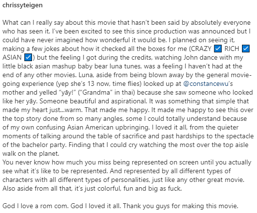"""A post by Chrissy Teigen: What can I really say about this movie that hasn't been said by absolutely everyone who has seen it. I've been excited to see this since production was announced but I could have never imagined how wonderful it would be. I planned on seeing it, making a few jokes about how it checked all the boxes for me (CRAZY *check emoji* RICH *check emoji* ASIAN *check emoji*) but the feeling I got during the credits, watch John dance with my little black asian mashup baby bear Luna Tunes, was a feeling I haven't had at the end of any other movies. Luna, aside from being blown away by the general-going experience (yep she's 13 now, time flies) looked up at @constancewu's mother and yelled """"yāy!"""" (""""Grandma"""" in thai) because she saw someone who looked like her yāy. Someone beautiful and aspirational. It was something that simple that made my heart just... warm. That made me happy. It made me happy to see this over-the-top story done from so many angles, some I could totally understand because of my confusing Asian American upbringing. I loved it all, from the quieter moments of talking around the table of sacrifice and past hardships to the spectacle of the bachelor party. Finding that I could cry watching the most over-the-top aisle walk on the planet. You never know how much you miss being represented on screen until you actually see what it's like to be represented. And represented by all different types of characters with all different types of personalities, just like any other great movie. Also aside from all that, it's just colorful, fun, and big as fuck. God I love a rom com. God I loved it all. Thank you guys for making this movie."""