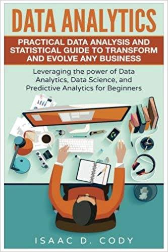 Data Analytics: Practical Data Analysis and Statistical Guide to Transform and Evolve Any Business authored by Isaac D. Cody