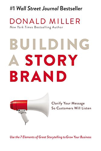 Building a Story Brand: Clarify Your Message So Customers Will Listen by Donald Miller