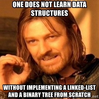 One does not learn data structures without implementing a linked list and a binary tree from scratch
