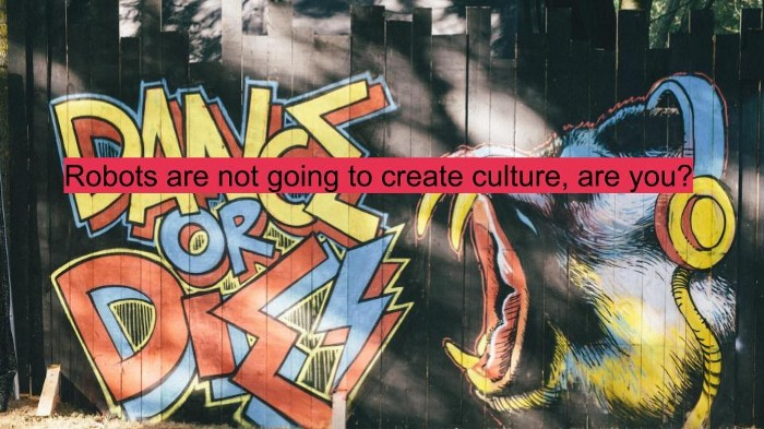 Robots are not going to create culture, are you?