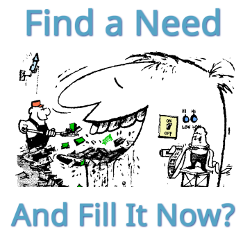 Find a need and fill it now?