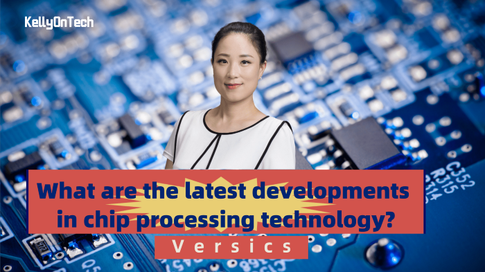What are the latest developments in chip processing technology—KellyOnTech