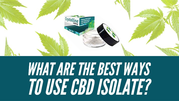 What are the best ways to use CBD Crystalline/Isolate?
