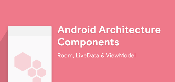 Android Architecture Components — Room, LiveData and ViewModel