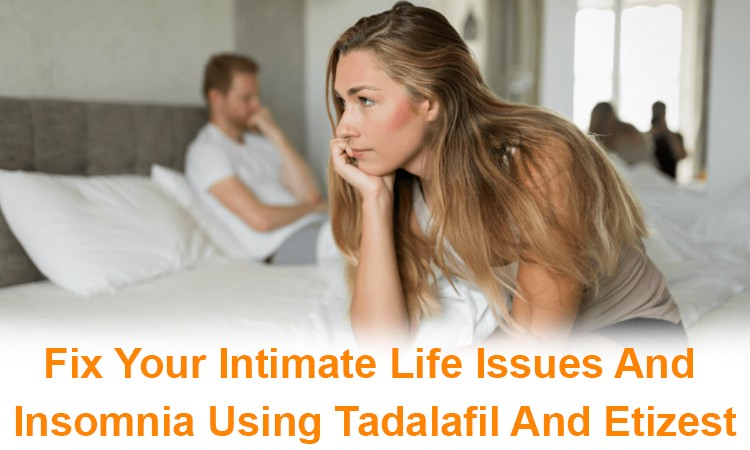Fix Your Intimate Life Issues And Insomnia Using Tadalafil And Etizest