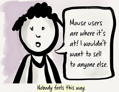 A cartoon person says they only want to sell their products to mouse users. A caption below reads, Nobody feels this way.