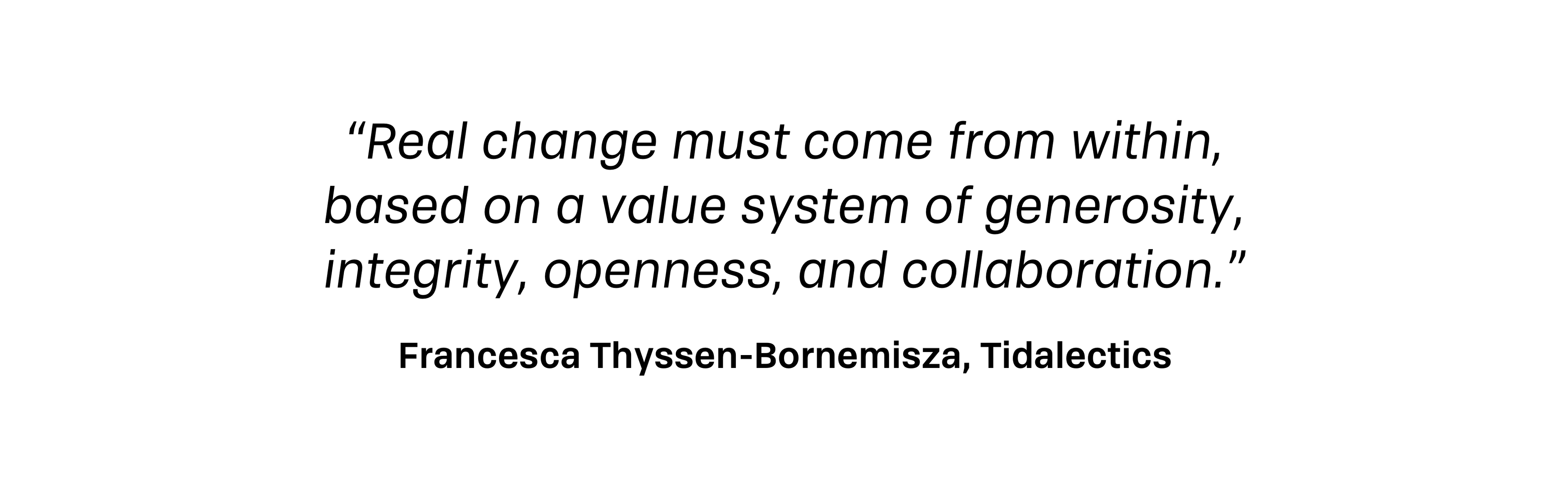 Real change must come from within, based on a value system of generosity, integrity, openness, and collaboration.—Francesca