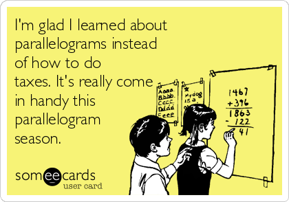 """""""I'm glad I learned about parallelograms instead of taxes, it's really come in handy this parallelogram season!"""""""