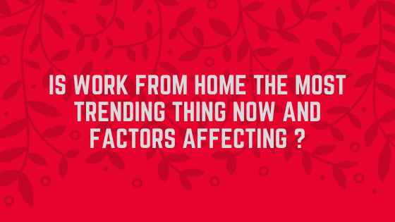 Is Work From Home The Most Trending Thing Now and Factors affecting ?