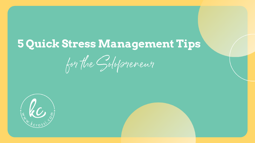 5 Quick Stress Management Tips for the Solopreneur by Kc Rossi