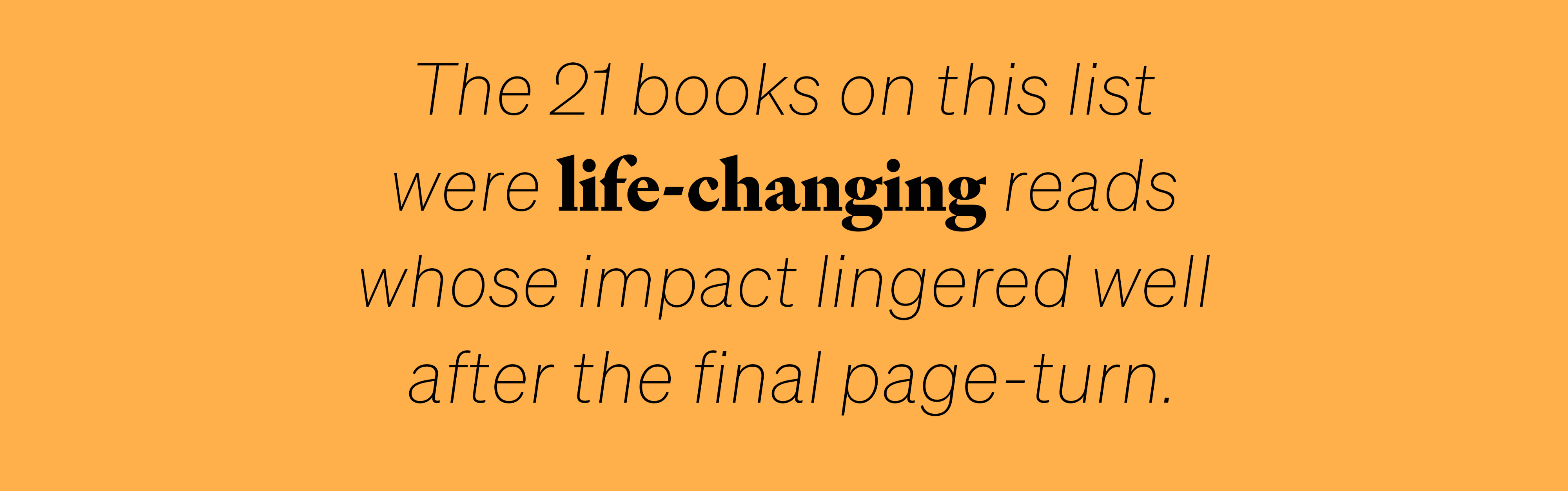 The 21 books on this list were life-changing reads whose impact lingered well after the final page-turn.