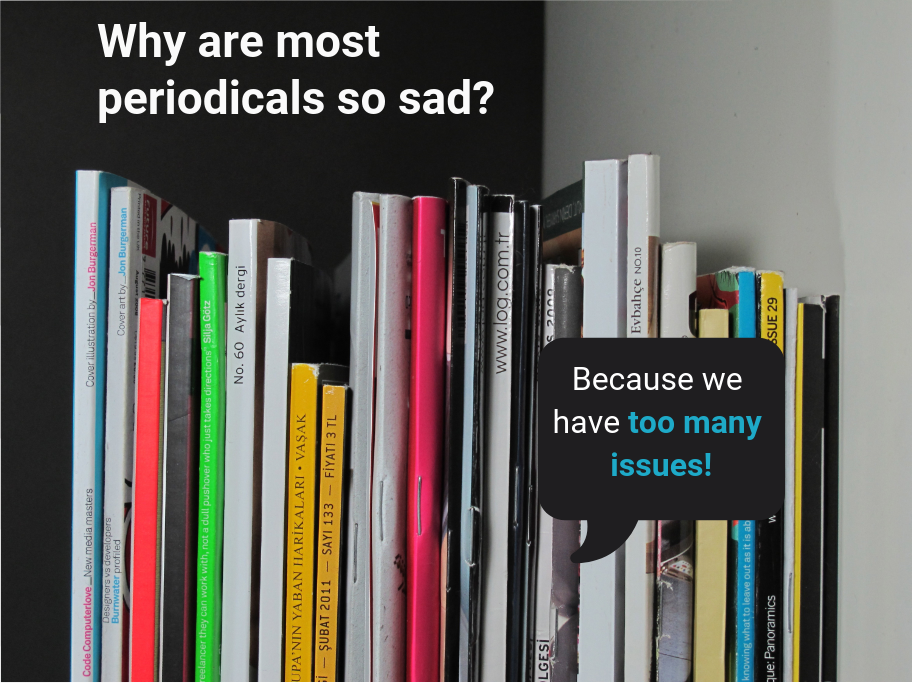 Why are most periodicals so sad? Because we have too many issues!