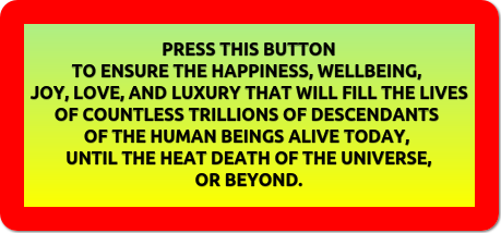 PRESS THIS BUTTON TO ENSURE THE HAPPINESS, WELLBEING, JOY, LOVE, AND LUXURY THAT WILL FILL THE LIVES OF COUNTLESS TRILLIONS OF DESCENDANTS OF THE HUMAN BEINGS ALIVE TODAY, UNTIL THE HEAT DEATH OF THE UNIVERSE, OR BEYOND.