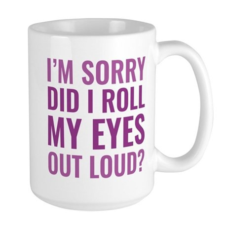"""A mug with the statement """"I'm sorry did I roll my eyes out loud?"""" https://www.cafepress.com/mf/108703911/roll-my-eyes-large_m"""