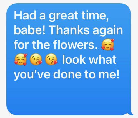 Had a great time, babe! Thanks again for the flowers. (kiss emojis) look what you've done to me!